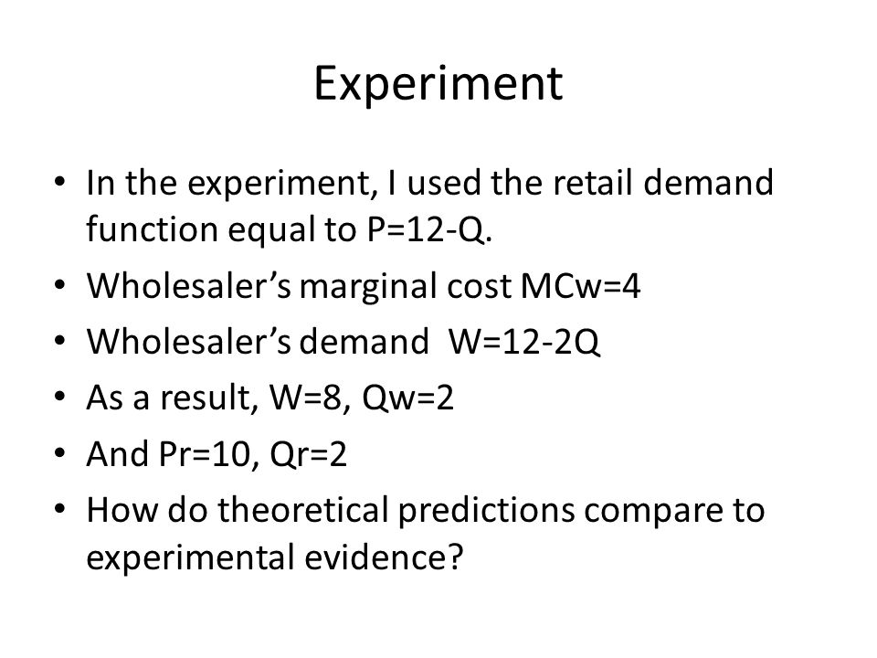 Experiment In the experiment, I used the retail demand function equal to P=12-Q. Wholesaler's marginal cost MCw=4.