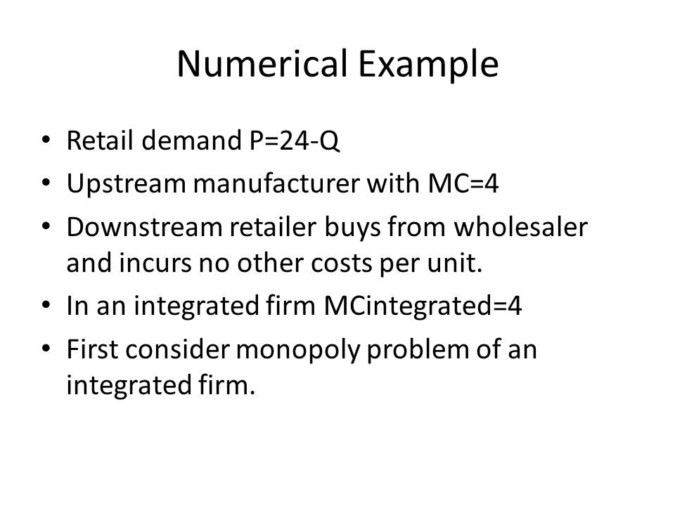 Numerical Example Retail demand P=24-Q Upstream manufacturer with MC=4