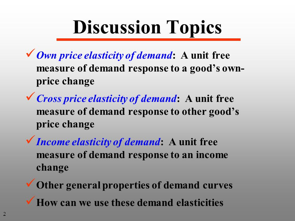 Discussion Topics Own price elasticity of demand: A unit free measure of demand response to a good's own-price change.