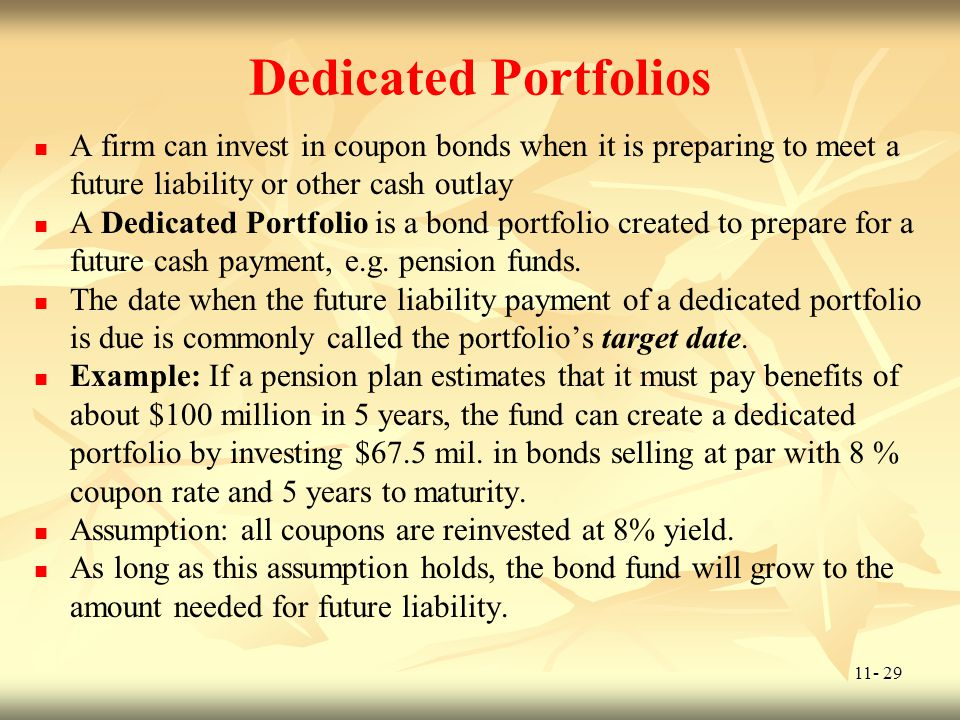 Dedicated Portfolios A firm can invest in coupon bonds when it is preparing to meet a future liability or other cash outlay.