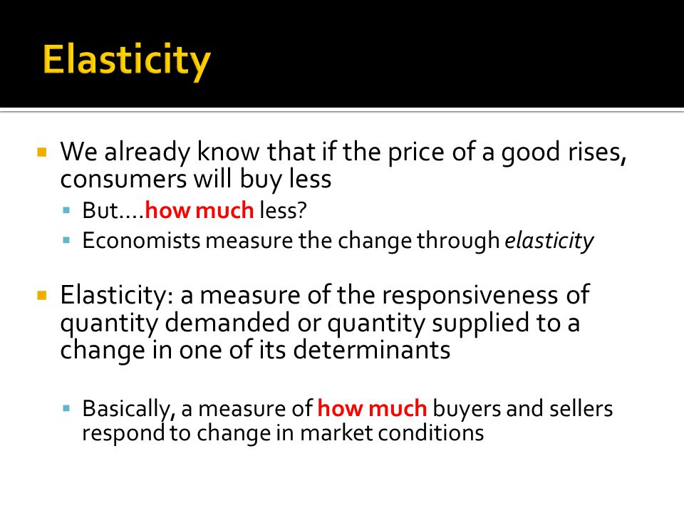 Elasticity We already know that if the price of a good rises, consumers will buy less. But….how much less