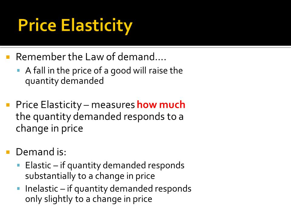 Price Elasticity Remember the Law of demand….