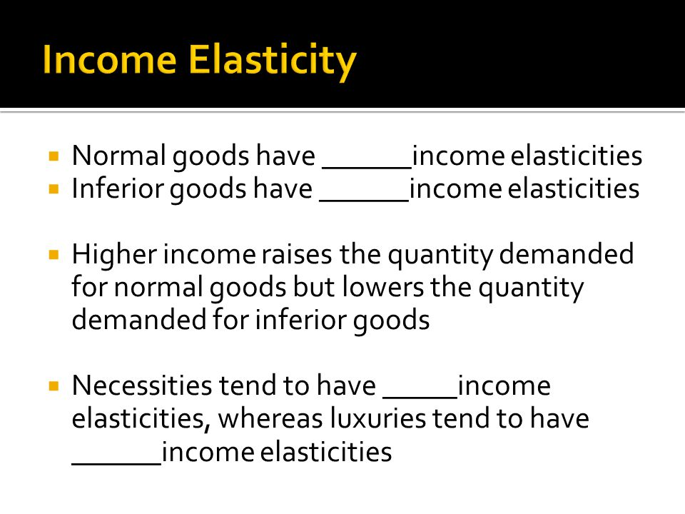 Income Elasticity Normal goods have ______income elasticities