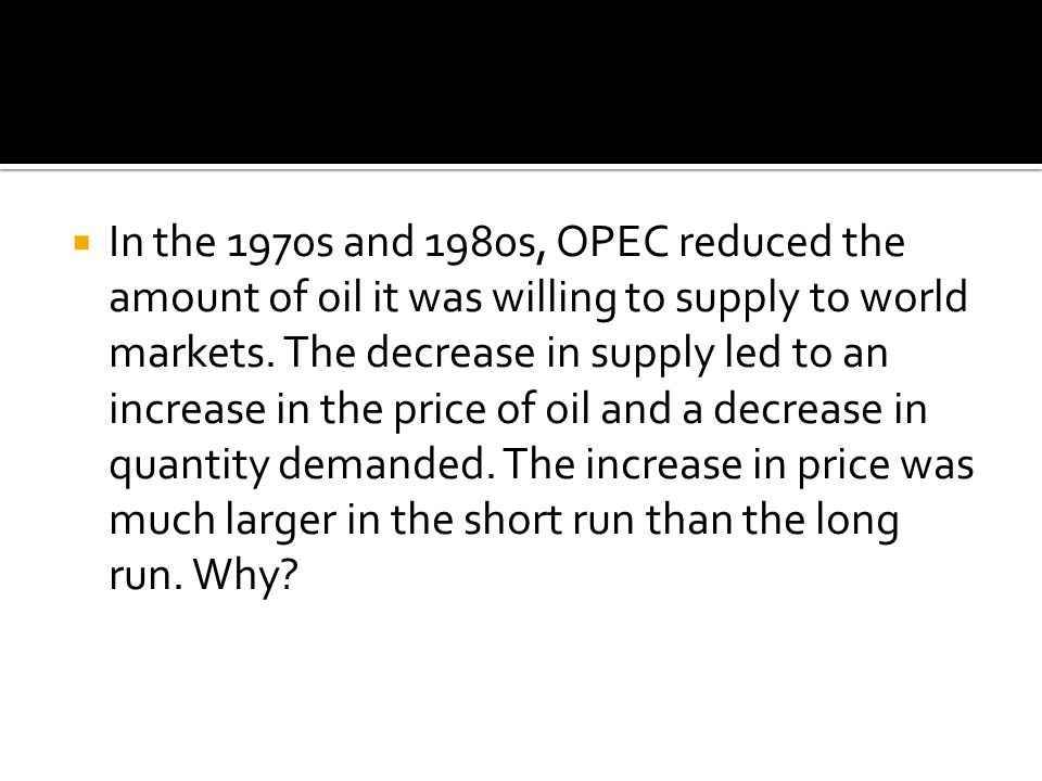 In the 1970s and 1980s, OPEC reduced the amount of oil it was willing to supply to world markets.