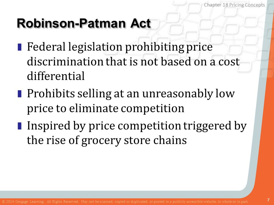 Robinson-Patman Act Federal legislation prohibiting price discrimination that is not based on a cost differential.