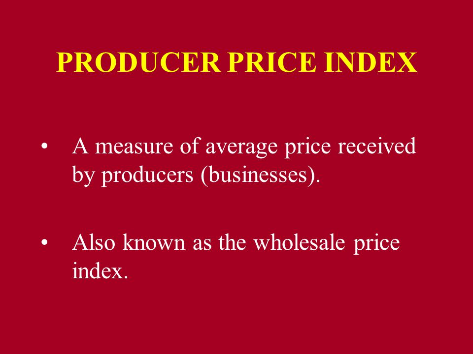PRODUCER PRICE INDEX A measure of average price received by producers (businesses).