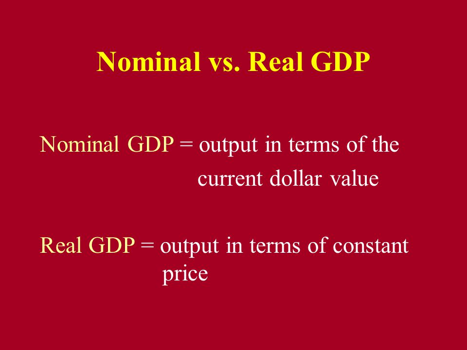 Nominal vs. Real GDP Nominal GDP = output in terms of the