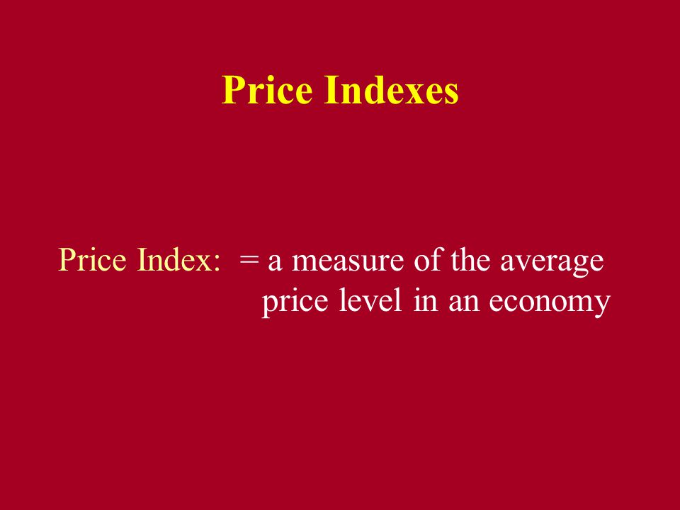Price Indexes Price Index: = a measure of the average price level in an economy