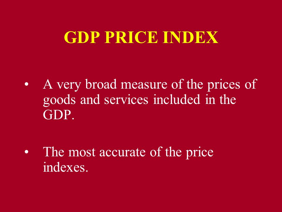 GDP PRICE INDEX A very broad measure of the prices of goods and services included in the GDP.