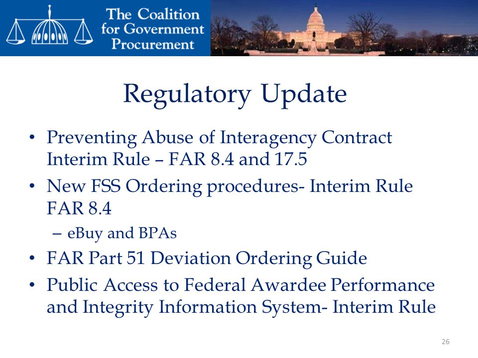 Regulatory Update Preventing Abuse of Interagency Contract Interim Rule – FAR 8.4 and 17.5. New FSS Ordering procedures- Interim Rule FAR 8.4.