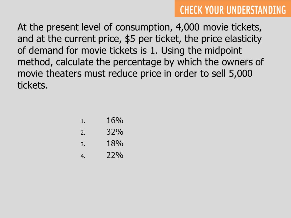 At the present level of consumption, 4,000 movie tickets, and at the current price, $5 per ticket, the price elasticity of demand for movie tickets is 1. Using the midpoint method, calculate the percentage by which the owners of movie theaters must reduce price in order to sell 5,000 tickets.