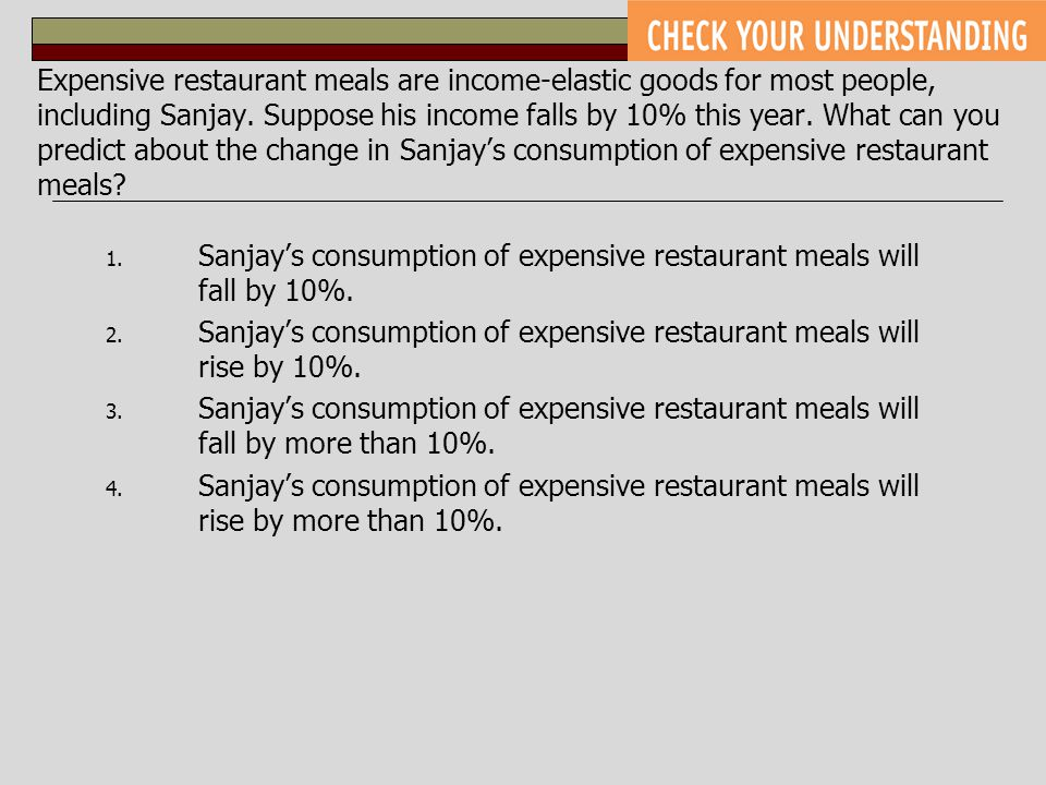 Expensive restaurant meals are income-elastic goods for most people, including Sanjay. Suppose his income falls by 10% this year. What can you predict about the change in Sanjay's consumption of expensive restaurant meals