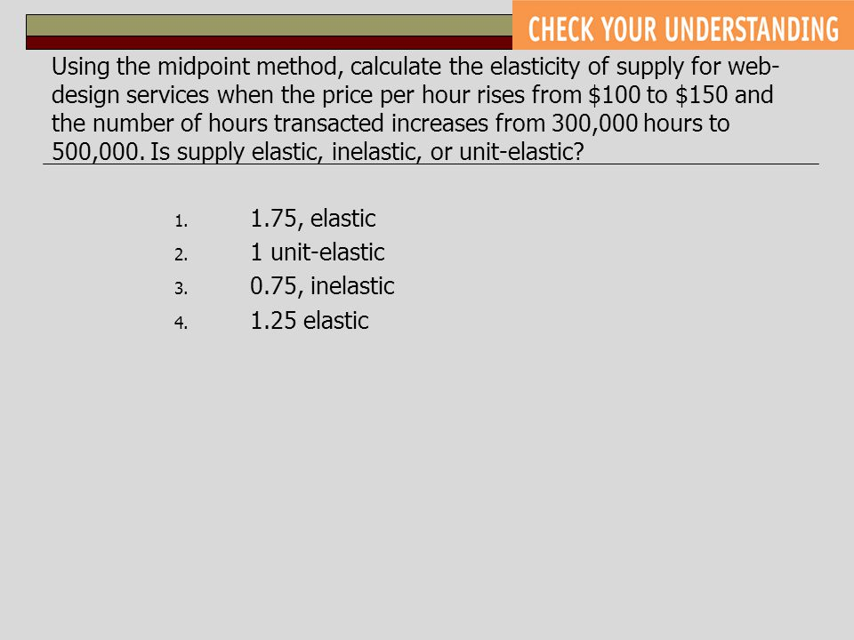 Using the midpoint method, calculate the elasticity of supply for web-design services when the price per hour rises from $100 to $150 and the number of hours transacted increases from 300,000 hours to 500,000. Is supply elastic, inelastic, or unit-elastic