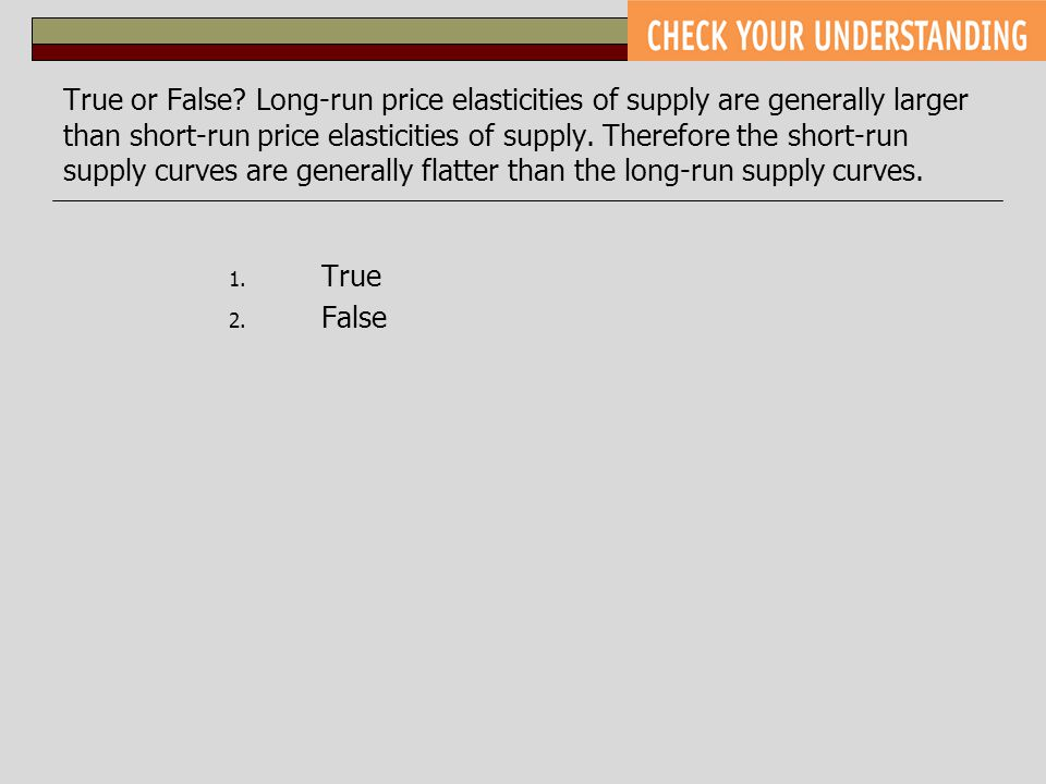 True or False Long-run price elasticities of supply are generally larger than short-run price elasticities of supply. Therefore the short-run supply curves are generally flatter than the long-run supply curves.