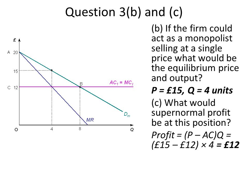 Question 3(b) and (c) (b) If the firm could act as a monopolist selling at a single price what would be the equilibrium price and output