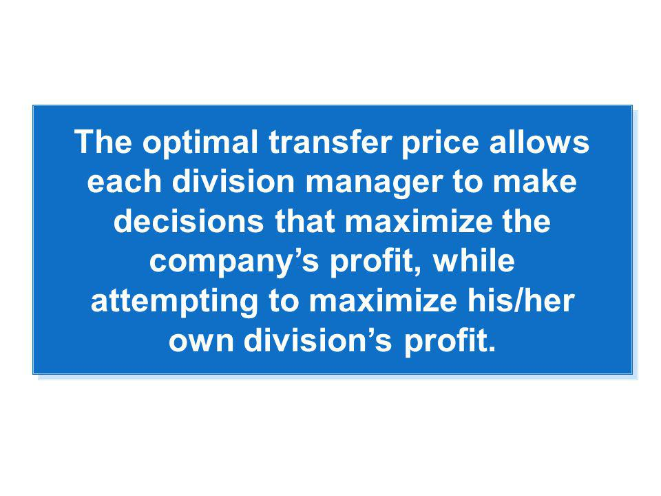 The optimal transfer price allows each division manager to make decisions that maximize the company's profit, while attempting to maximize his/her own division's profit.