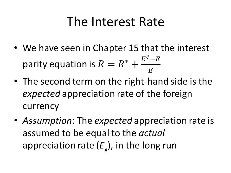 The Interest Rate We have seen in Chapter 15 that the interest parity equation is 𝑅= 𝑅 ∗ + 𝐸 𝑒 −𝐸 𝐸.