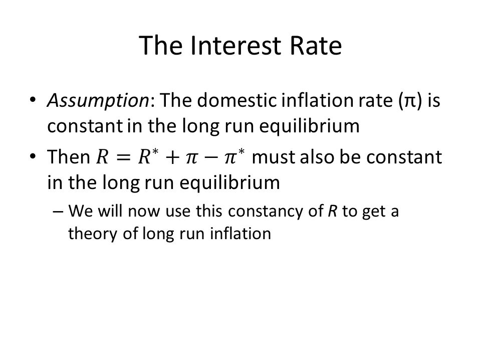 The Interest Rate Assumption: The domestic inflation rate (π) is constant in the long run equilibrium.