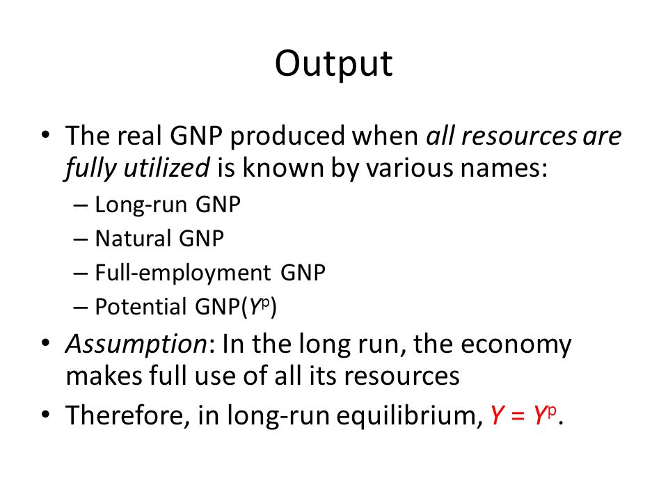 Output The real GNP produced when all resources are fully utilized is known by various names: Long-run GNP.
