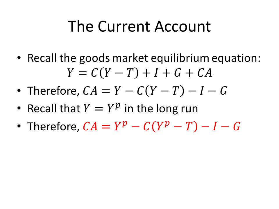 The Current Account Recall the goods market equilibrium equation: 𝑌=𝐶 𝑌−𝑇 +𝐼+𝐺+𝐶𝐴. Therefore, 𝐶𝐴=𝑌−𝐶 𝑌−𝑇 −𝐼−𝐺.