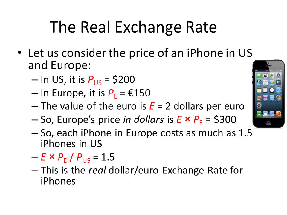 The Real Exchange Rate Let us consider the price of an iPhone in US and Europe: In US, it is PUS = $200.