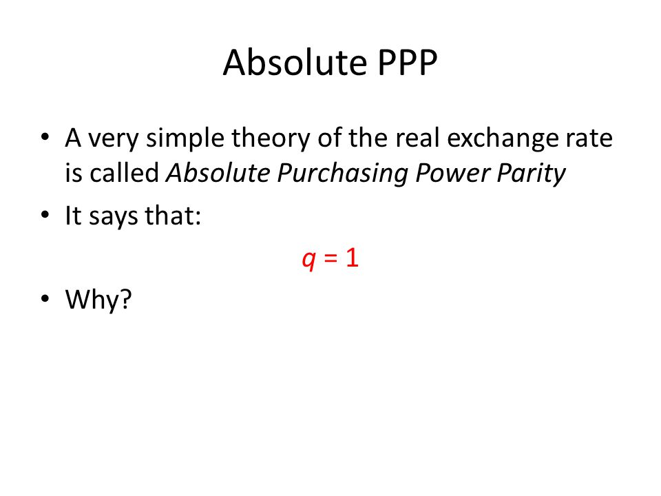 Absolute PPP A very simple theory of the real exchange rate is called Absolute Purchasing Power Parity.