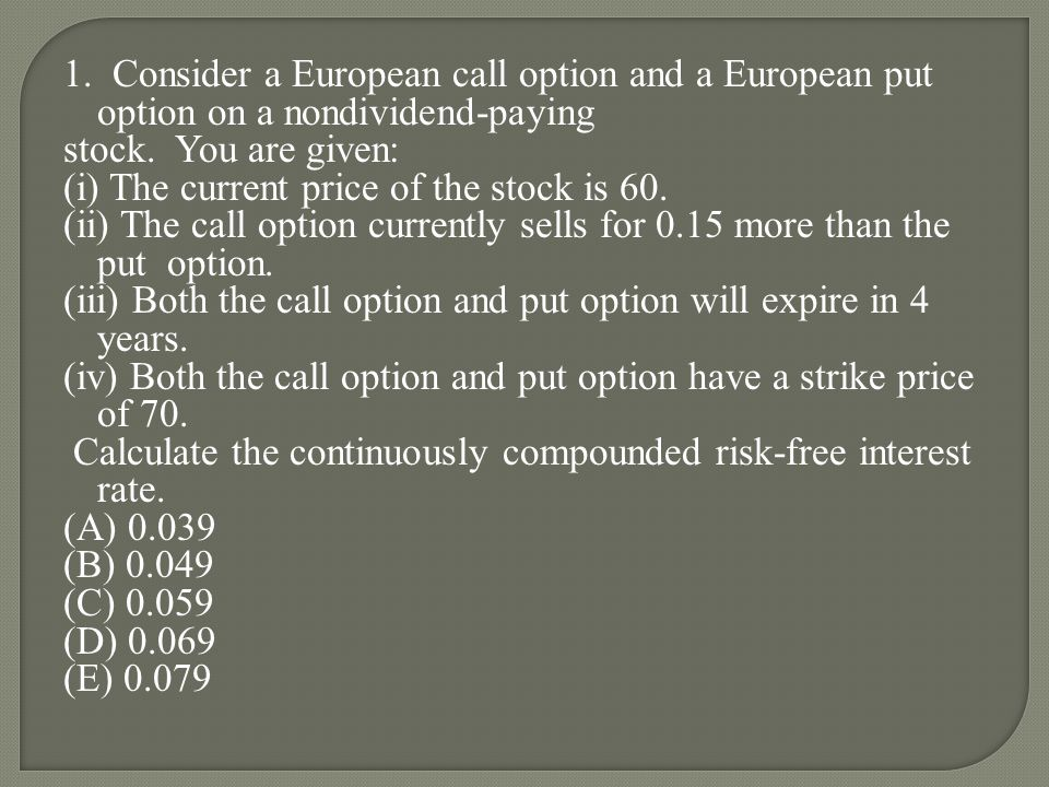 1. Consider a European call option and a European put option on a nondividend-paying stock.