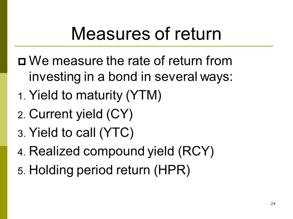 Measures of return We measure the rate of return from investing in a bond in several ways: Yield to maturity (YTM)