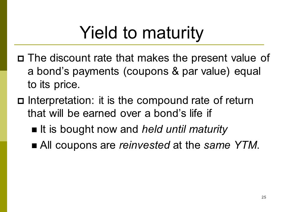 Yield to maturity The discount rate that makes the present value of a bond's payments (coupons & par value) equal to its price.