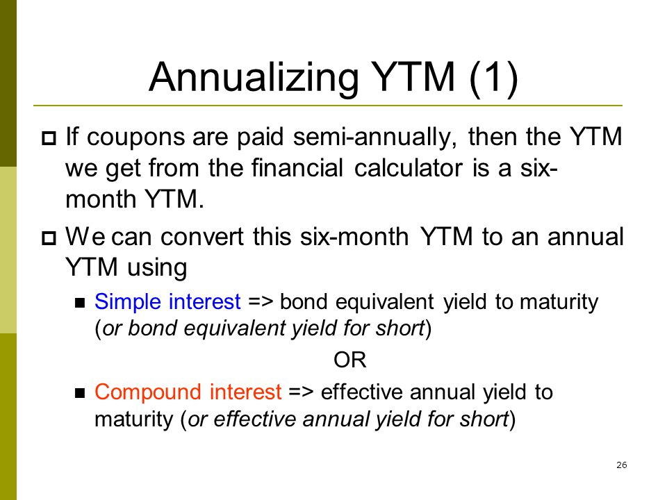 Annualizing YTM (1) If coupons are paid semi-annually, then the YTM we get from the financial calculator is a six-month YTM.