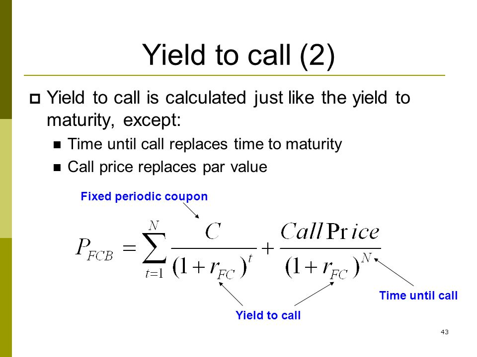 Yield to call (2) Yield to call is calculated just like the yield to maturity, except: Time until call replaces time to maturity.
