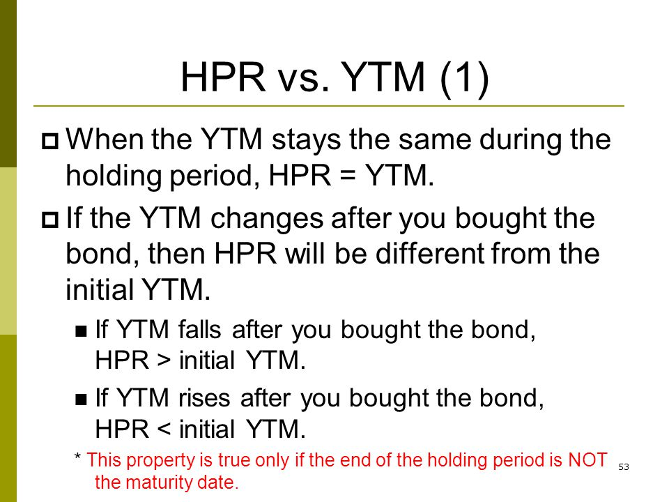 HPR vs. YTM (1) When the YTM stays the same during the holding period, HPR = YTM.
