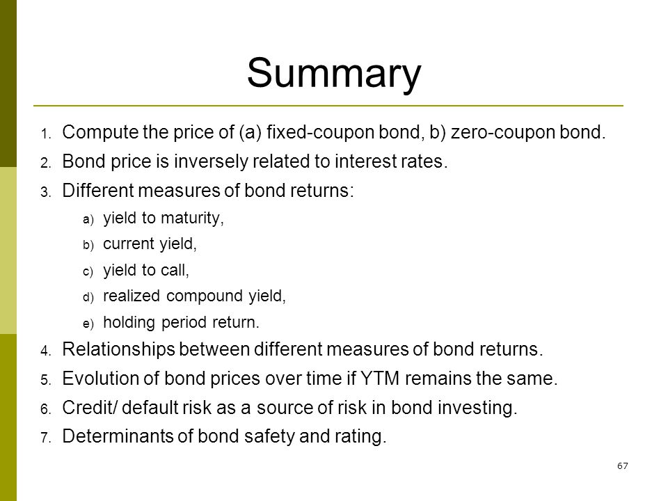 Summary Compute the price of (a) fixed-coupon bond, b) zero-coupon bond. Bond price is inversely related to interest rates.