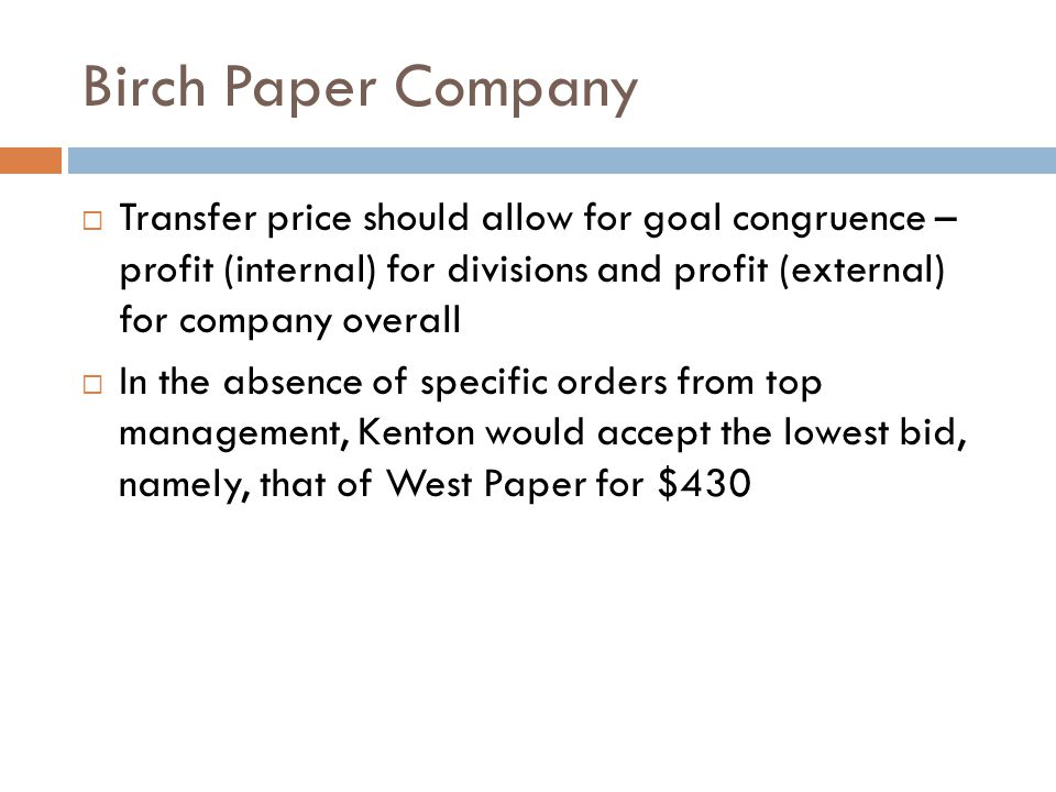 Birch Paper Company Transfer price should allow for goal congruence – profit (internal) for divisions and profit (external) for company overall.
