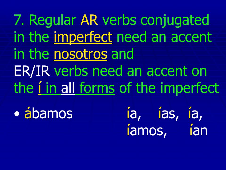7. Regular AR verbs conjugated in the imperfect need an accent in the nosotros and ER/IR verbs need an accent on the í in all forms of the imperfect
