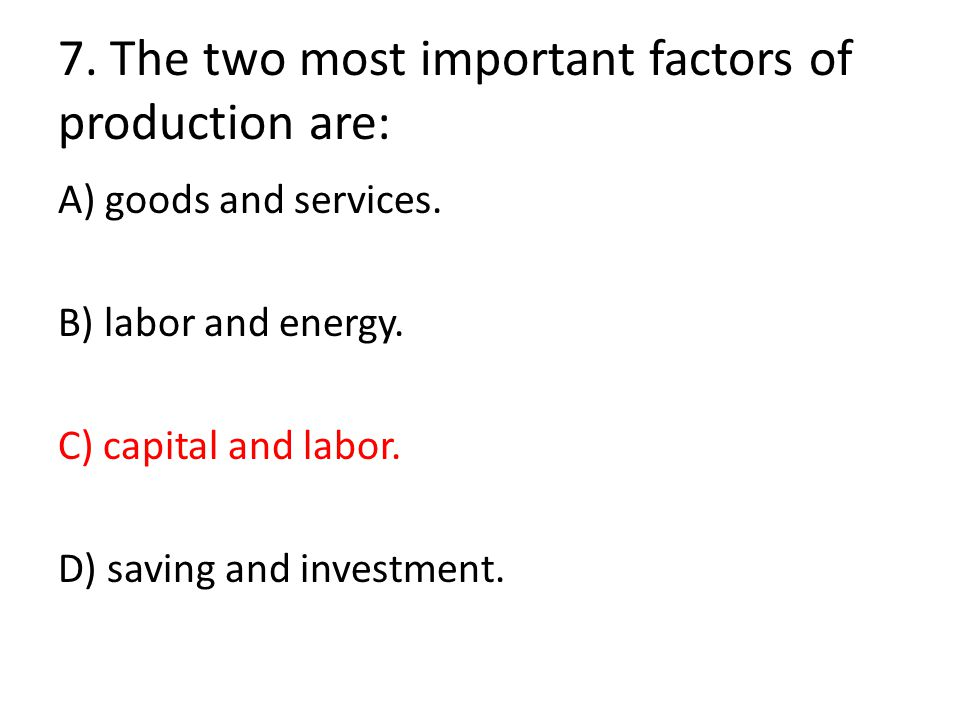 7. The two most important factors of production are: