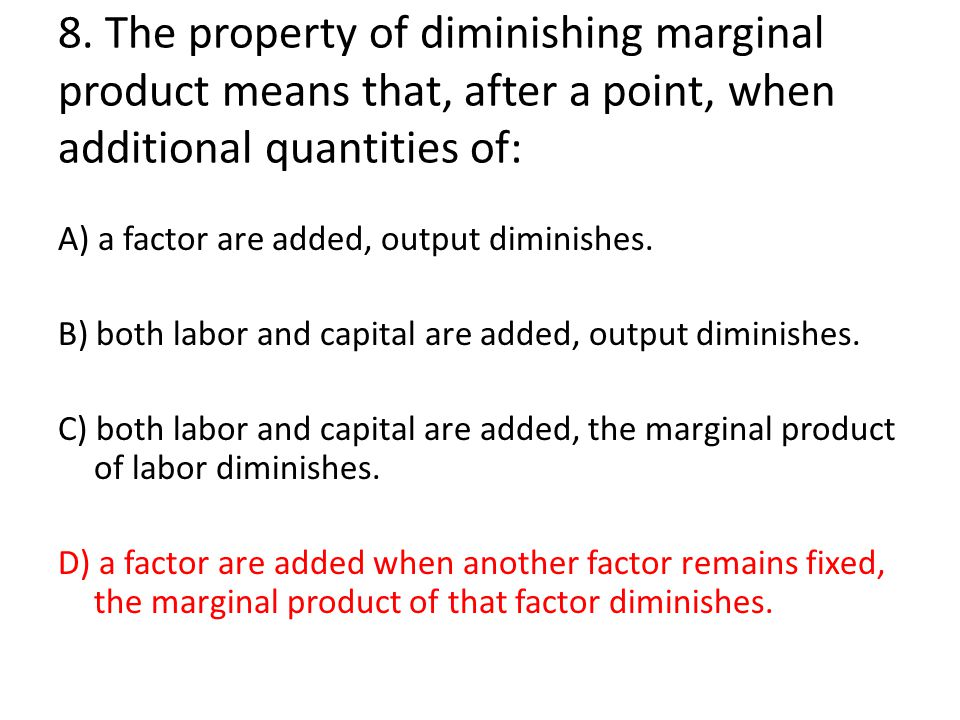 8. The property of diminishing marginal product means that, after a point, when additional quantities of: