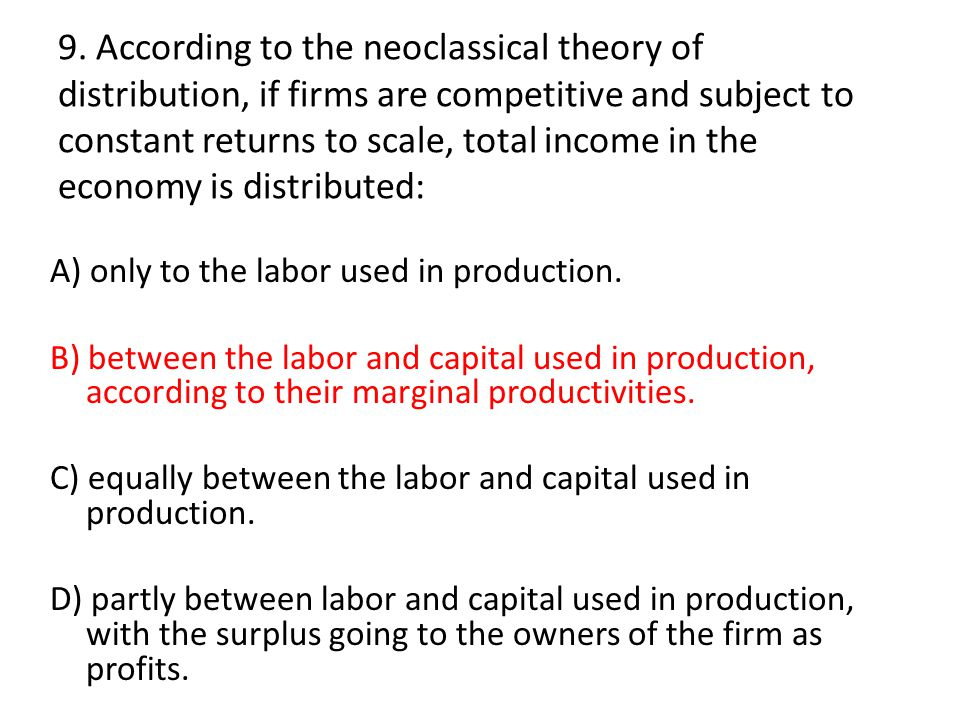 9. According to the neoclassical theory of distribution, if firms are competitive and subject to constant returns to scale, total income in the economy is distributed: