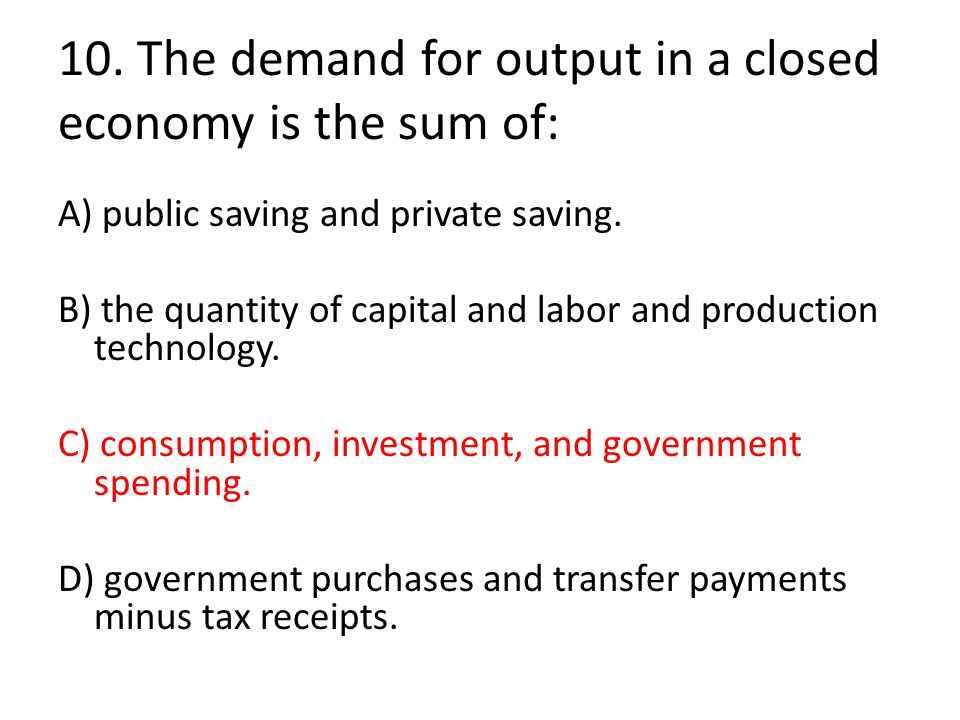 10. The demand for output in a closed economy is the sum of: