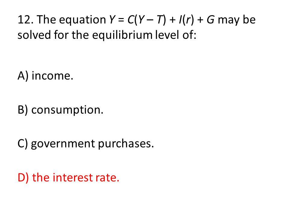 12. The equation Y = C(Y – T) + I(r) + G may be solved for the equilibrium level of: