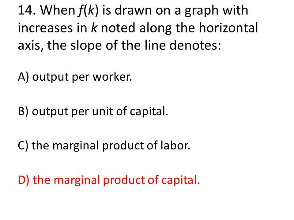 14. When f(k) is drawn on a graph with increases in k noted along the horizontal axis, the slope of the line denotes: