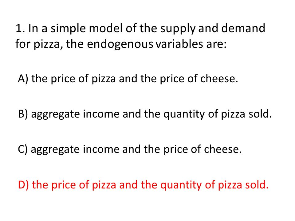 1. In a simple model of the supply and demand for pizza, the endogenous variables are: