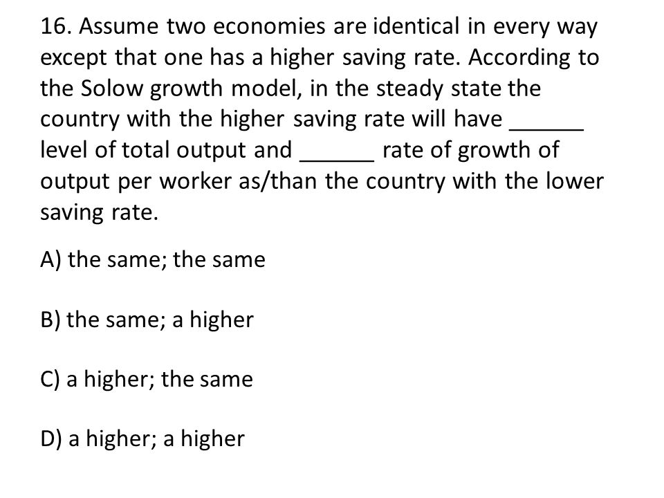 16. Assume two economies are identical in every way except that one has a higher saving rate. According to the Solow growth model, in the steady state the country with the higher saving rate will have ______ level of total output and ______ rate of growth of output per worker as/than the country with the lower saving rate.