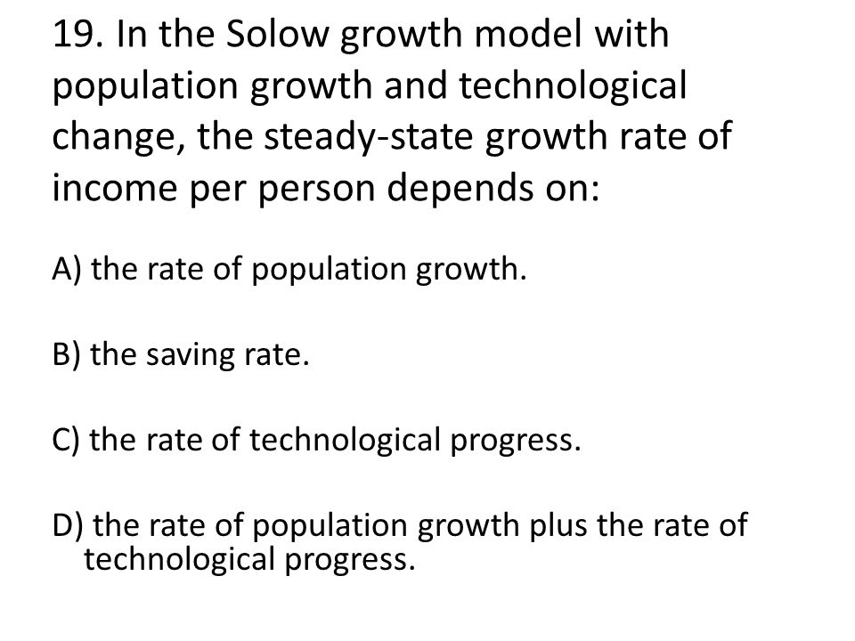 19. In the Solow growth model with population growth and technological change, the steady-state growth rate of income per person depends on: