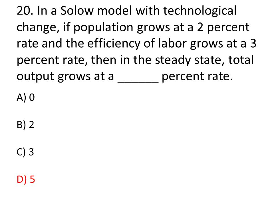 20. In a Solow model with technological change, if population grows at a 2 percent rate and the efficiency of labor grows at a 3 percent rate, then in the steady state, total output grows at a ______ percent rate.