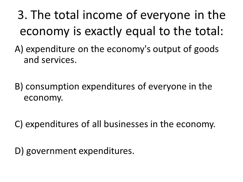 3. The total income of everyone in the economy is exactly equal to the total: