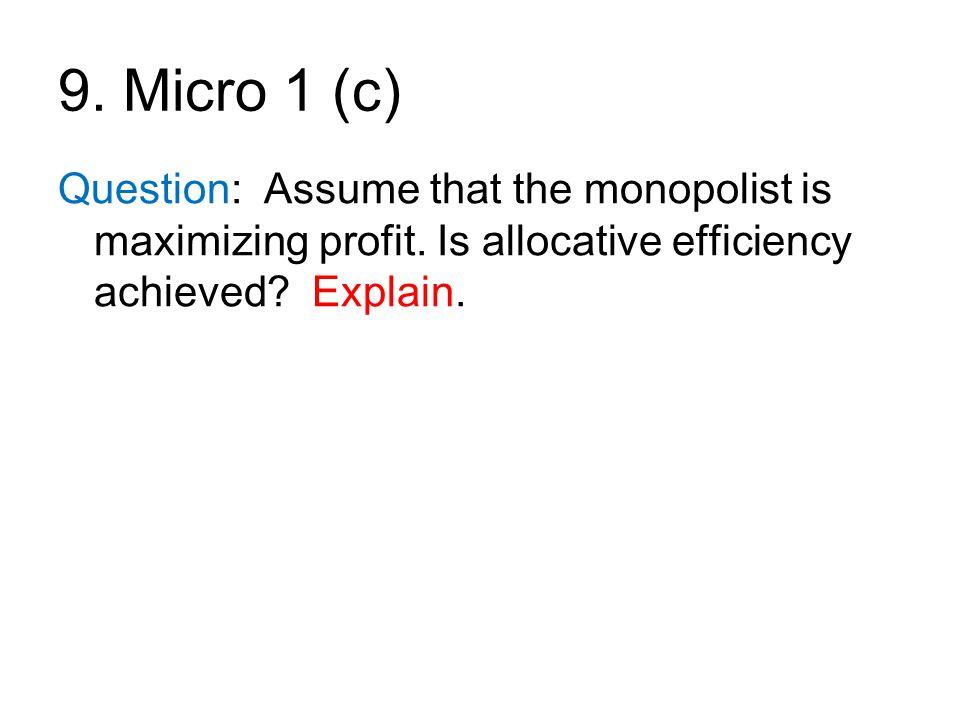 9. Micro 1 (c) Question: Assume that the monopolist is maximizing profit. Is allocative efficiency achieved Explain.