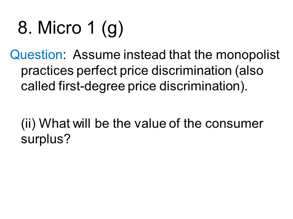 8. Micro 1 (g) Question: Assume instead that the monopolist practices perfect price discrimination (also called first-degree price discrimination).