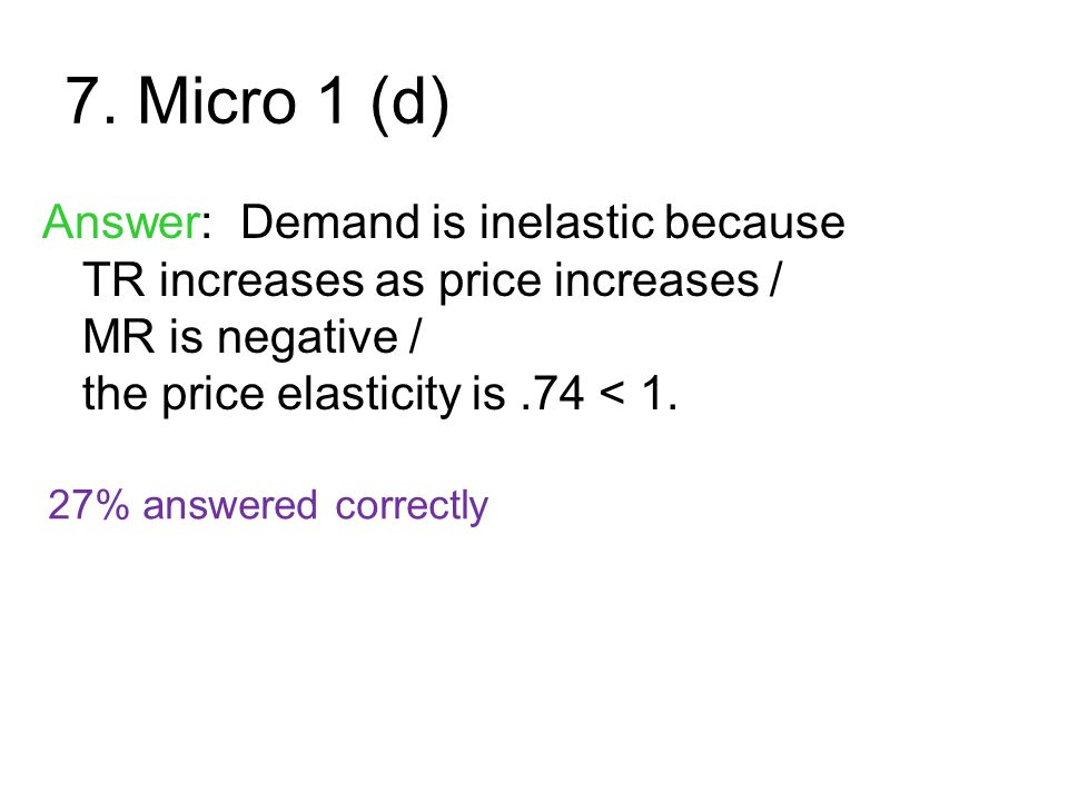 7. Micro 1 (d) Answer: Demand is inelastic because TR increases as price increases / MR is negative / the price elasticity is .74 < 1.