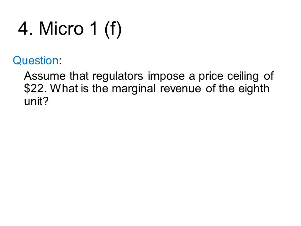 4. Micro 1 (f) Question: Assume that regulators impose a price ceiling of $22.